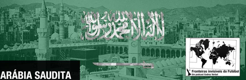 Fronteiras Invisíveis do Futebol  57 – Arábia Saudita  4a02357fcbd7b